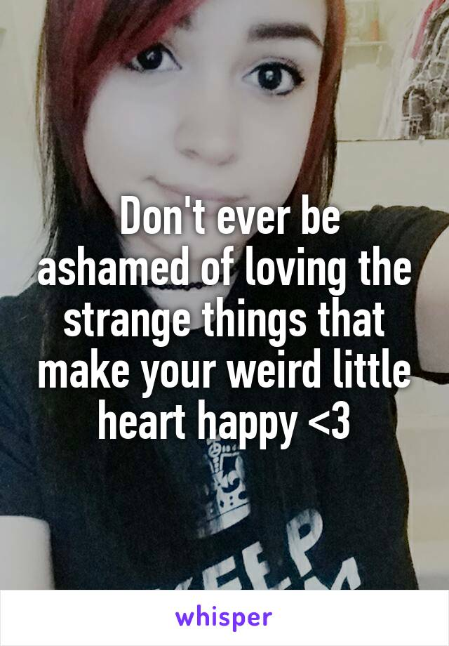 Don't ever be ashamed of loving the strange things that make your weird little heart happy <3