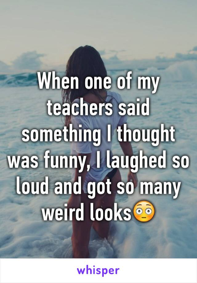 When one of my teachers said something I thought was funny, I laughed so loud and got so many weird looks😳