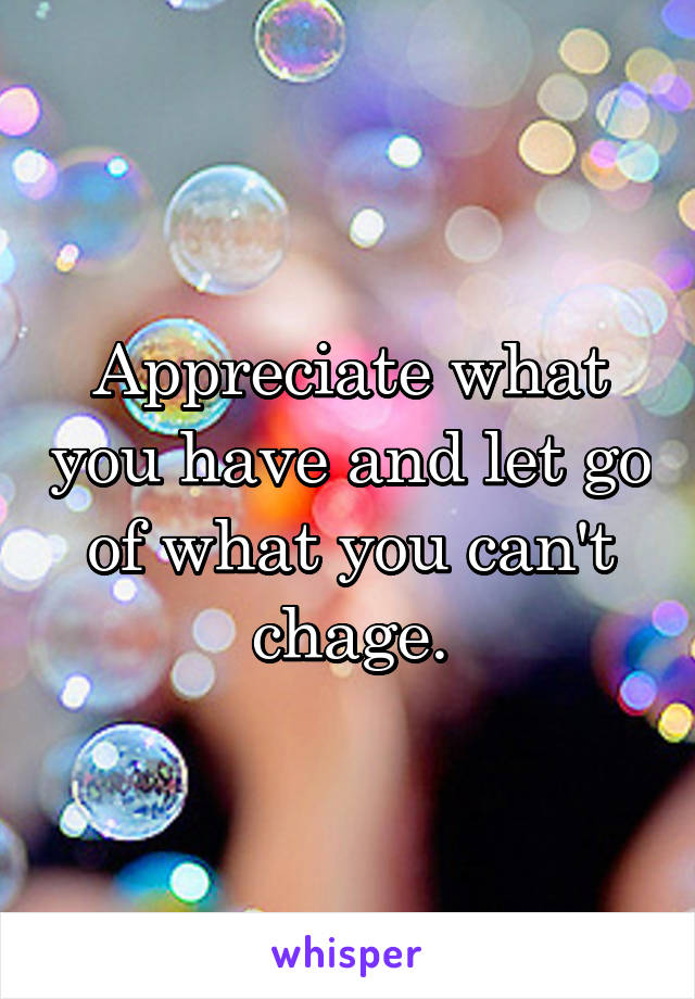 Appreciate what you have and let go of what you can't chage.