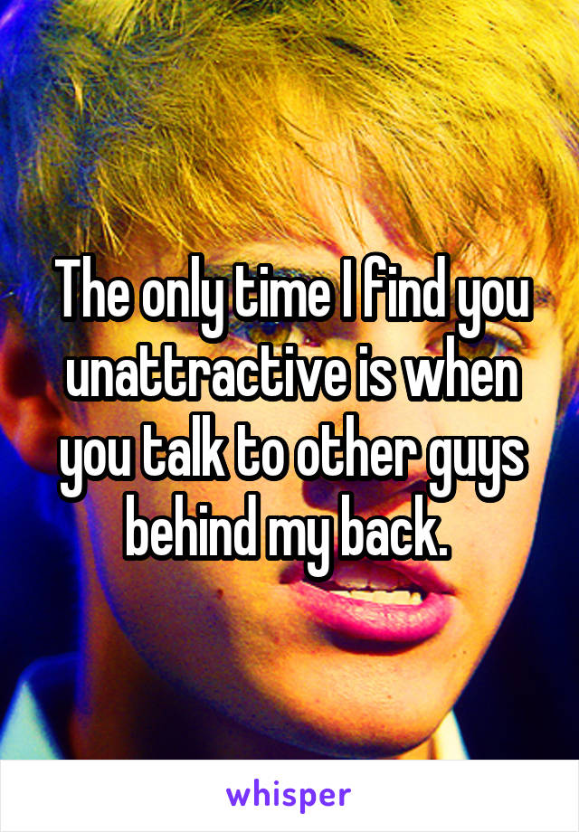 The only time I find you unattractive is when you talk to other guys behind my back.