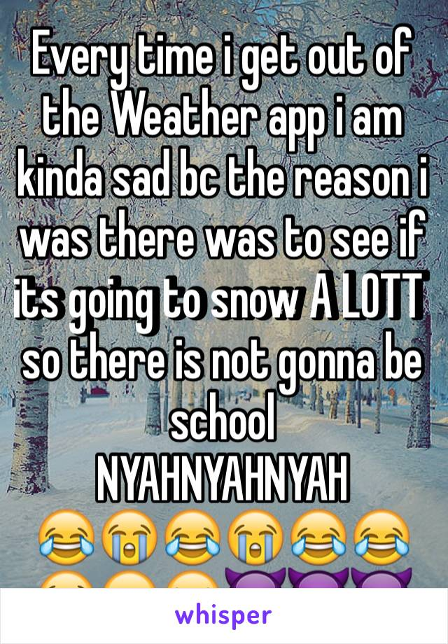 Every time i get out of the Weather app i am kinda sad bc the reason i was there was to see if its going to snow A LOTT so there is not gonna be school  NYAHNYAHNYAH 😂😭😂😭😂😂😭😂😝👿😈👿