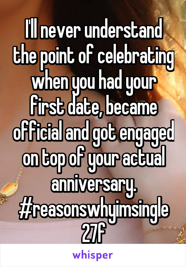 I'll never understand the point of celebrating when you had your first date, became official and got engaged on top of your actual anniversary. #reasonswhyimsingle 27f