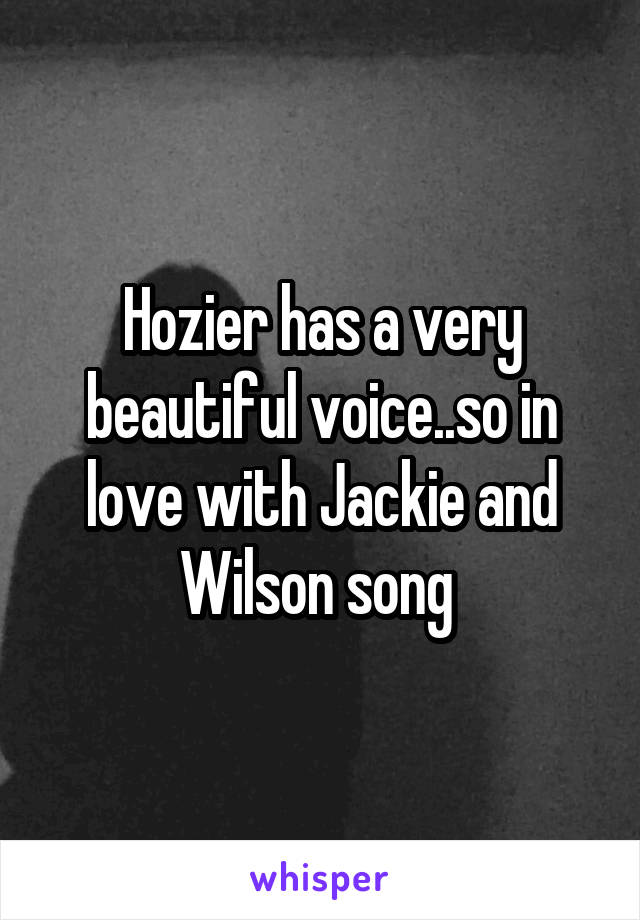 Hozier has a very beautiful voice..so in love with Jackie and Wilson song