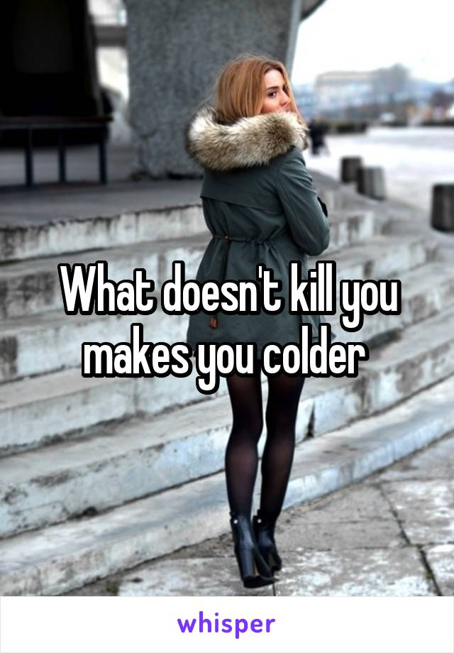What doesn't kill you makes you colder