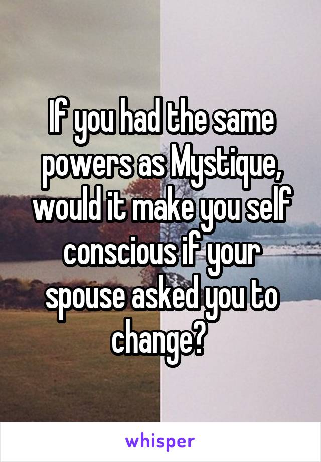 If you had the same powers as Mystique, would it make you self conscious if your spouse asked you to change?