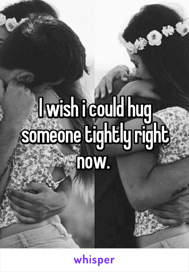 I wish i could hug someone tightly right now.