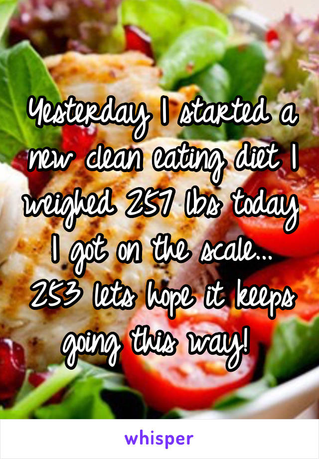 Yesterday I started a new clean eating diet I weighed 257 lbs today I got on the scale... 253 lets hope it keeps going this way!