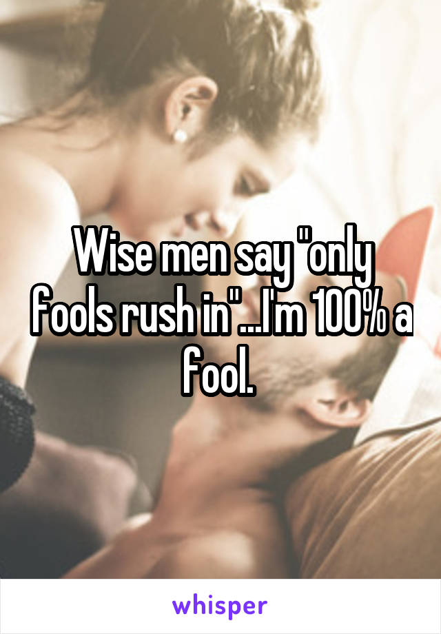 "Wise men say ""only fools rush in""...I'm 100% a fool."