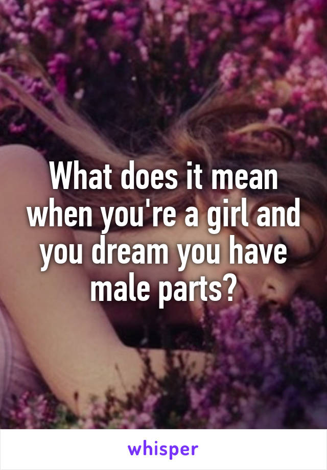 What does it mean when you're a girl and you dream you have male parts?