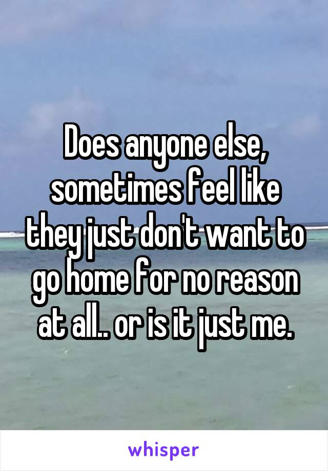 Does anyone else, sometimes feel like they just don't want to go home for no reason at all.. or is it just me.