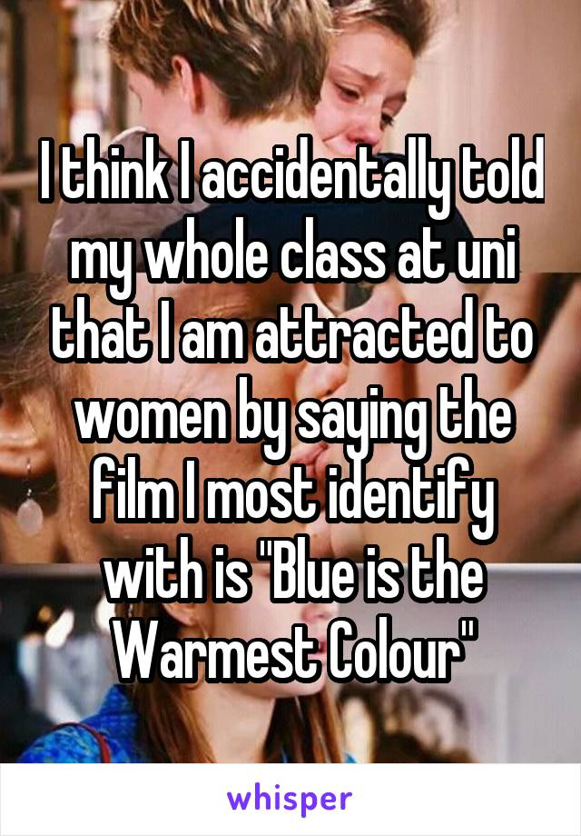 """I think I accidentally told my whole class at uni that I am attracted to women by saying the film I most identify with is """"Blue is the Warmest Colour"""""""