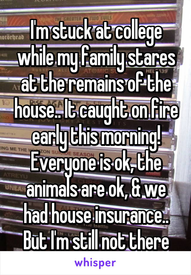 I'm stuck at college while my family stares at the remains of the house.. It caught on fire early this morning! Everyone is ok, the animals are ok, & we had house insurance..  But I'm still not there