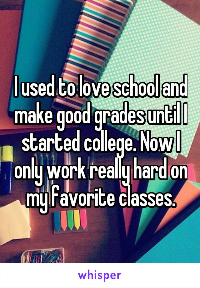 I used to love school and make good grades until I started college. Now I only work really hard on my favorite classes.