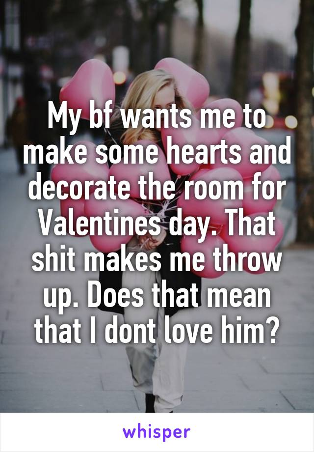 My bf wants me to make some hearts and decorate the room for Valentines day. That shit makes me throw up. Does that mean that I dont love him?