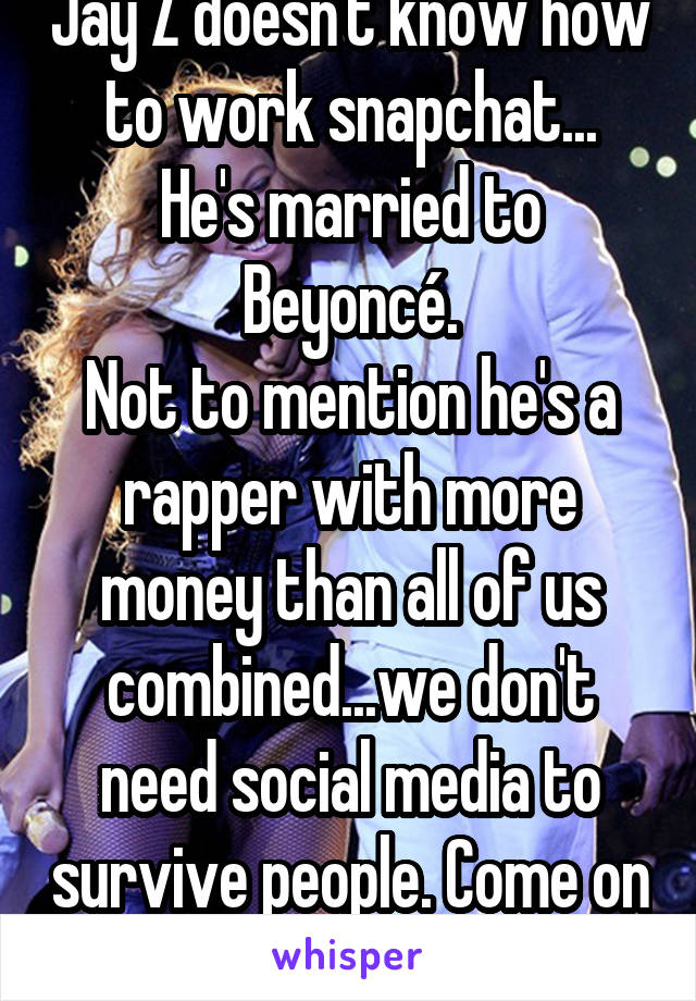 Jay Z doesn't know how to work snapchat... He's married to Beyoncé. Not to mention he's a rapper with more money than all of us combined...we don't need social media to survive people. Come on now.