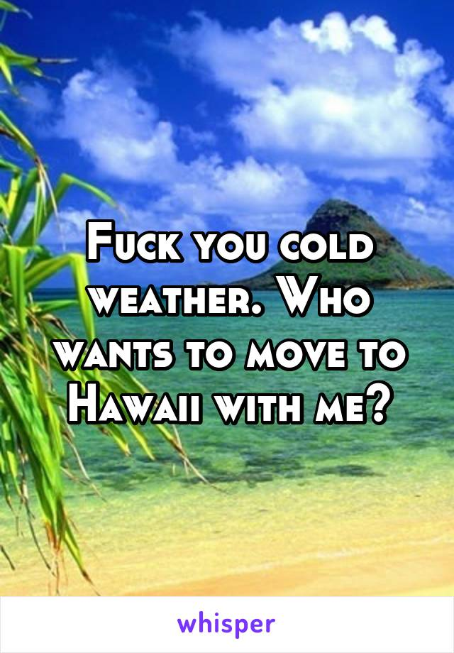 Fuck you cold weather. Who wants to move to Hawaii with me?