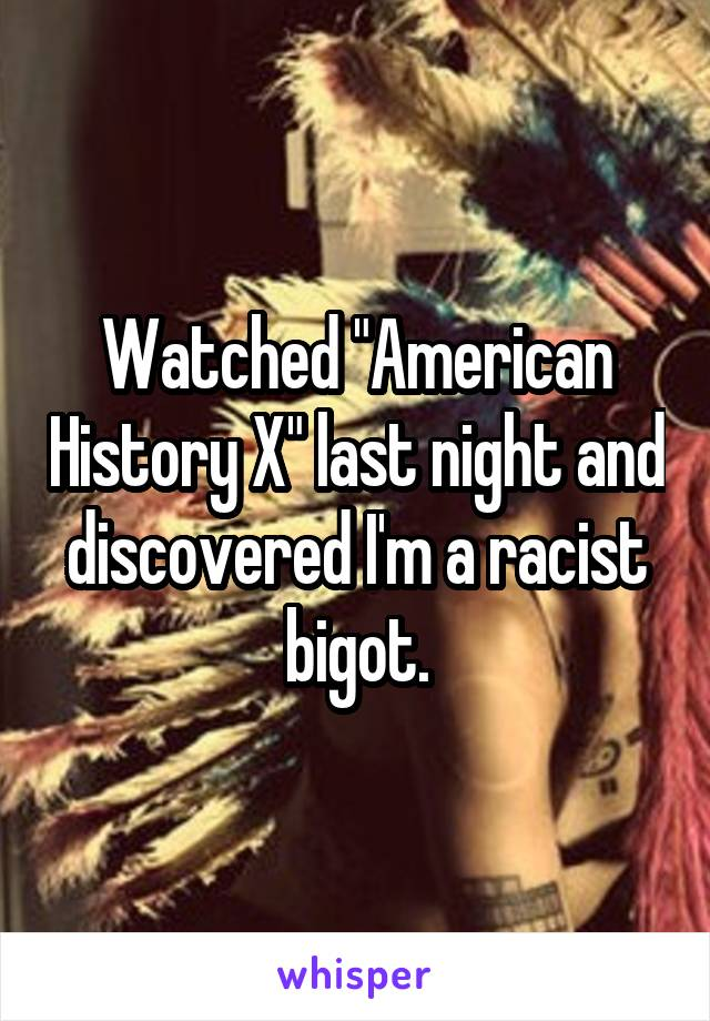 "Watched ""American History X"" last night and discovered I'm a racist bigot."