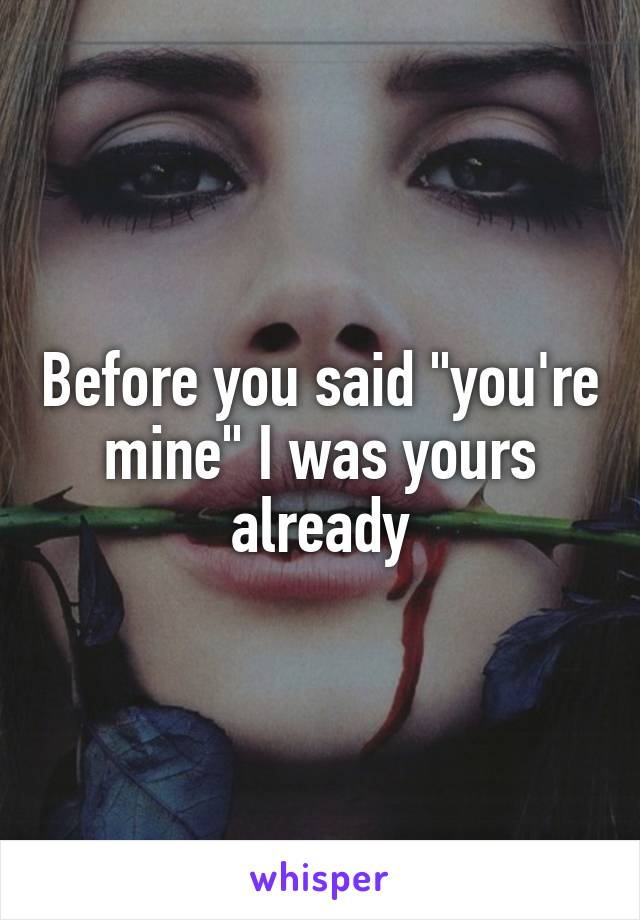 """Before you said """"you're mine"""" I was yours already"""