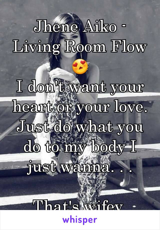 Jhene Aiko - Living Room Flow 😍 I don't want your heart or your love. Just do what you do to my body I just wanna. . .  That's wifey