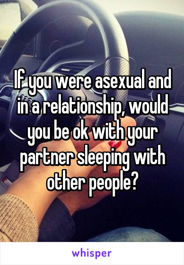 If you were asexual and in a relationship, would you be ok with your partner sleeping with other people?
