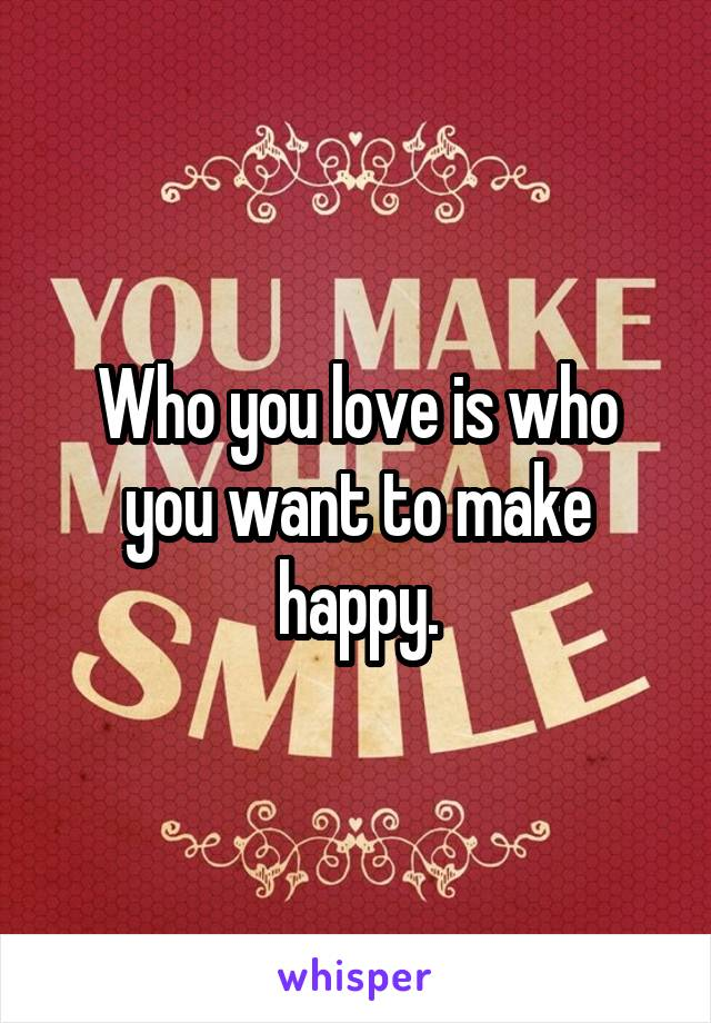 Who you love is who you want to make happy.