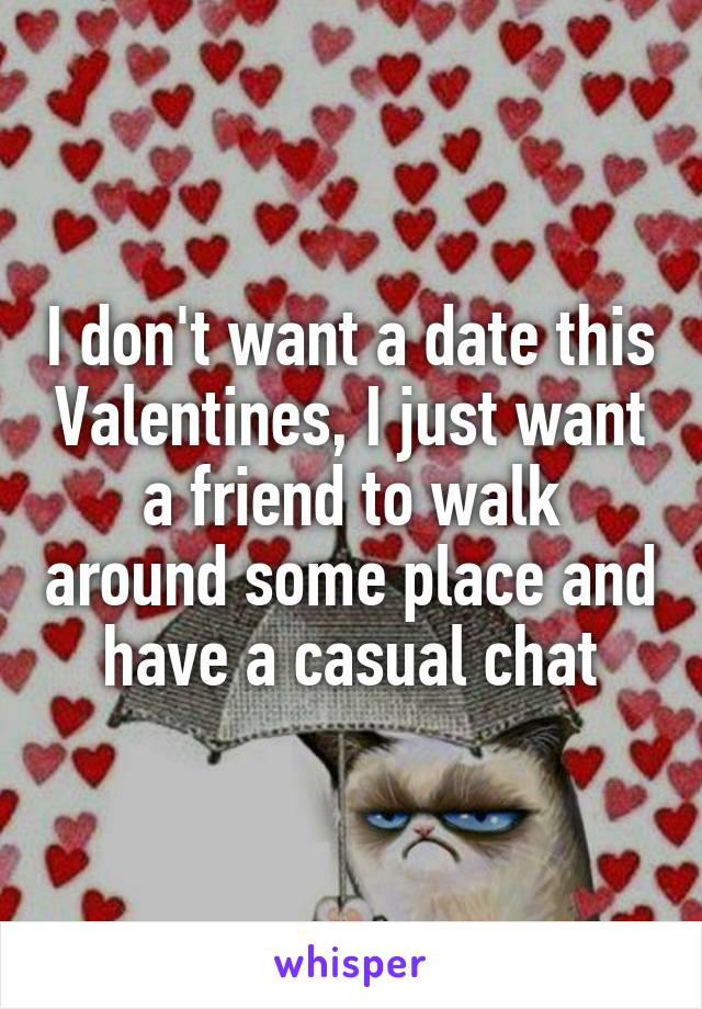 I don't want a date this Valentines, I just want a friend to walk around some place and have a casual chat