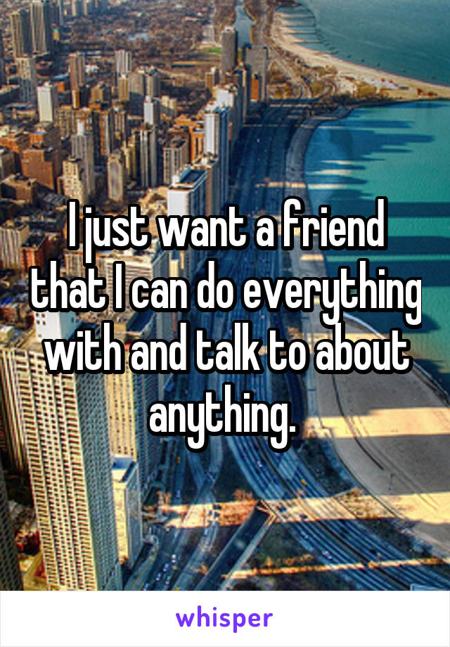 I just want a friend that I can do everything with and talk to about anything.