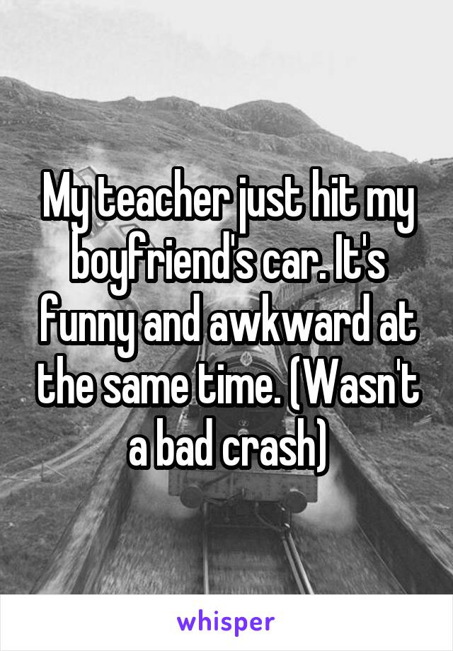 My teacher just hit my boyfriend's car. It's funny and awkward at the same time. (Wasn't a bad crash)