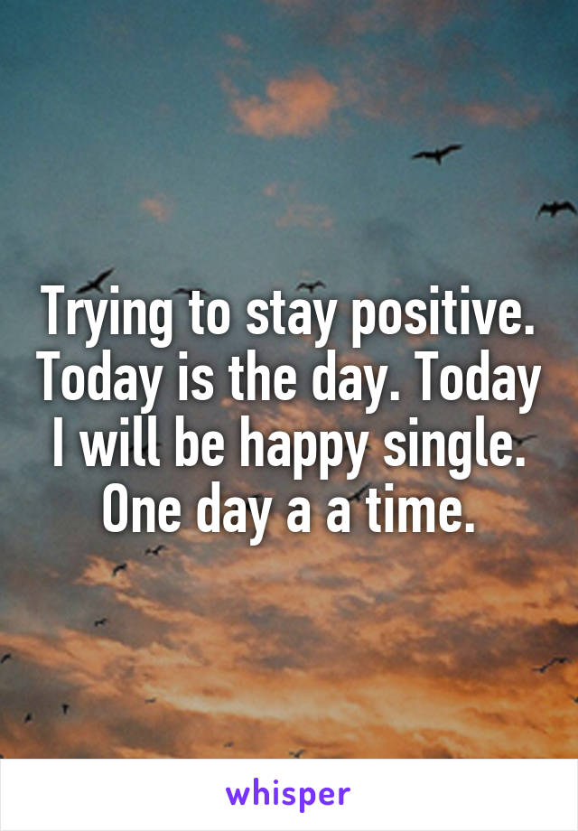 Trying to stay positive. Today is the day. Today I will be happy single. One day a a time.