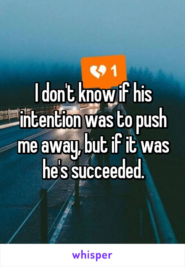 I don't know if his intention was to push me away, but if it was he's succeeded.