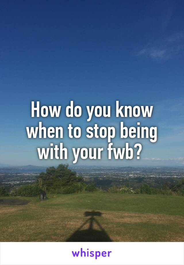How do you know when to stop being with your fwb?