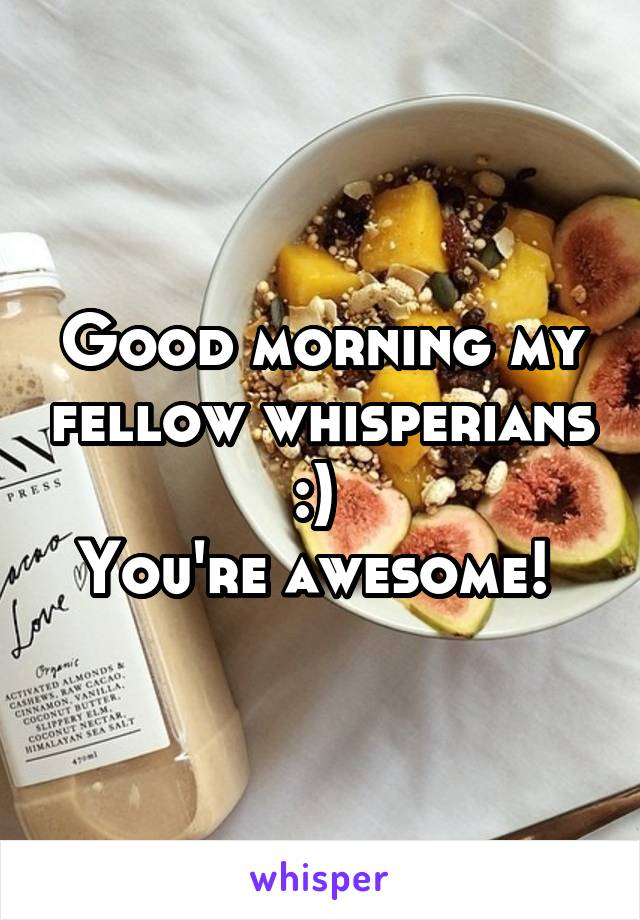 Good morning my fellow whisperians :)  You're awesome!