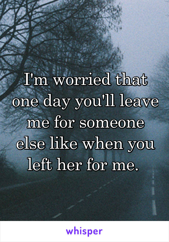 I'm worried that one day you'll leave me for someone else like when you left her for me.
