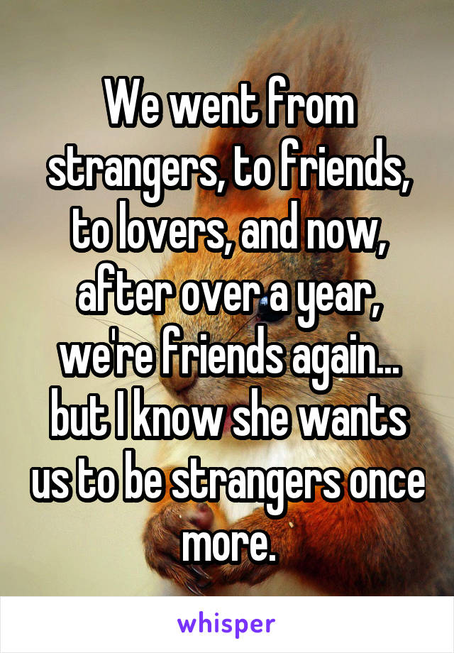 We went from strangers, to friends, to lovers, and now, after over a year, we're friends again... but I know she wants us to be strangers once more.