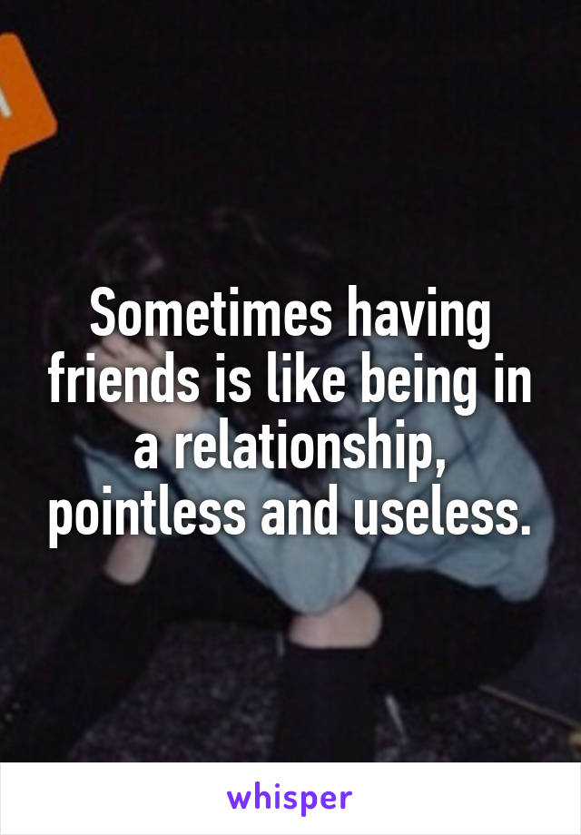 Sometimes having friends is like being in a relationship, pointless and useless.