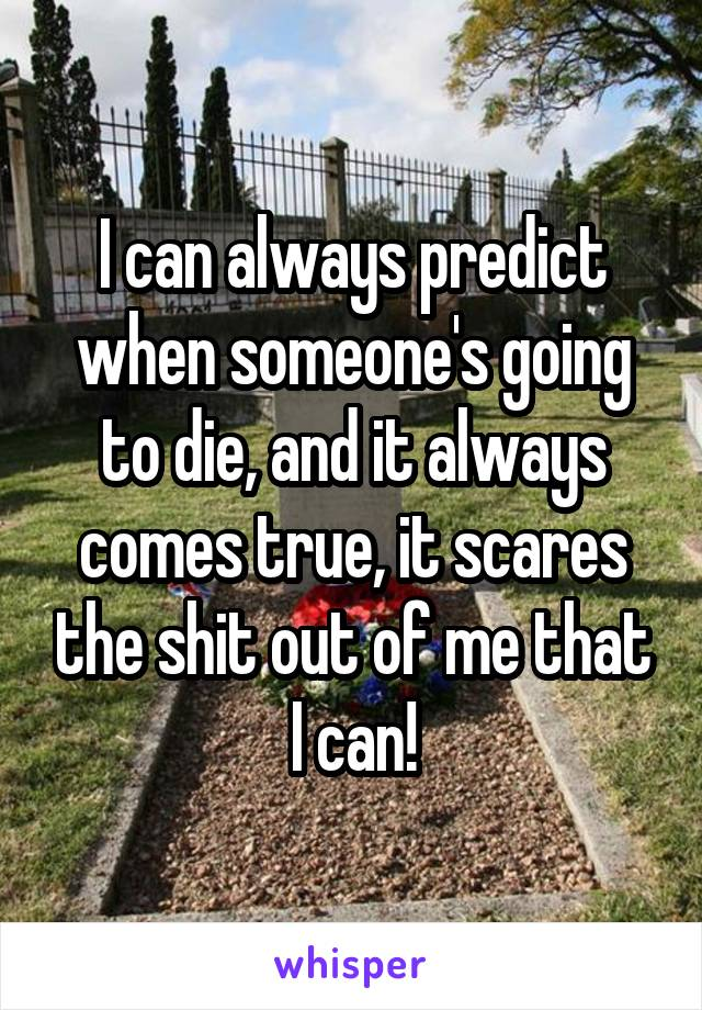 I can always predict when someone's going to die, and it always comes true, it scares the shit out of me that I can!