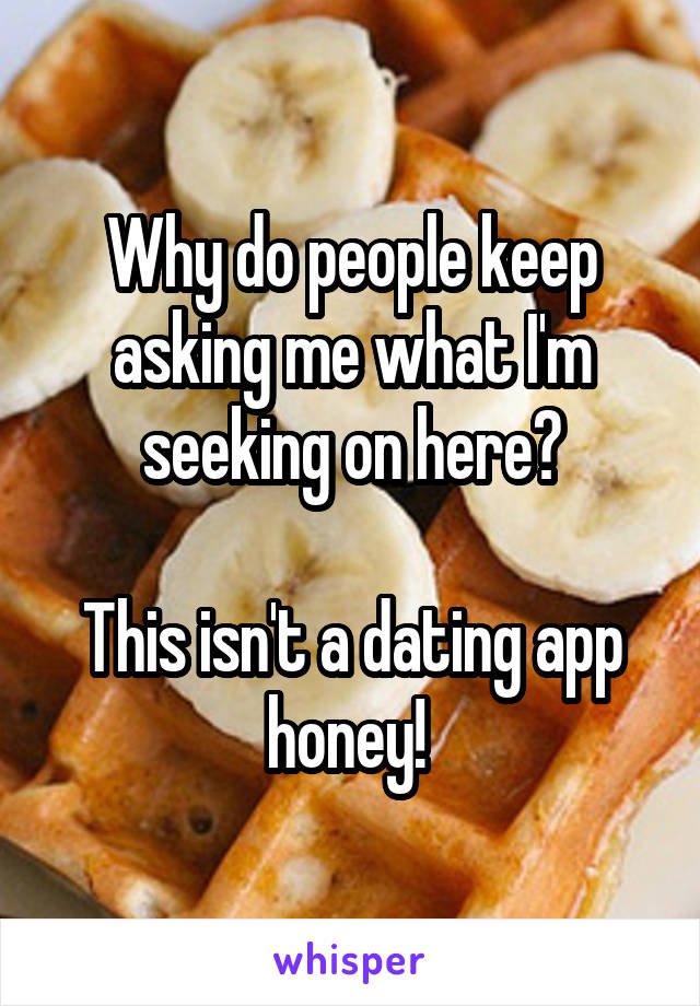 Why do people keep asking me what I'm seeking on here?  This isn't a dating app honey!