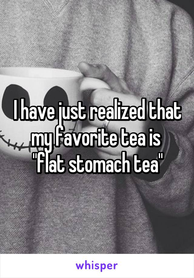 """I have just realized that my favorite tea is  """"flat stomach tea"""""""