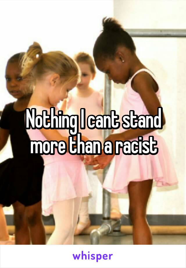 Nothing I cant stand more than a racist