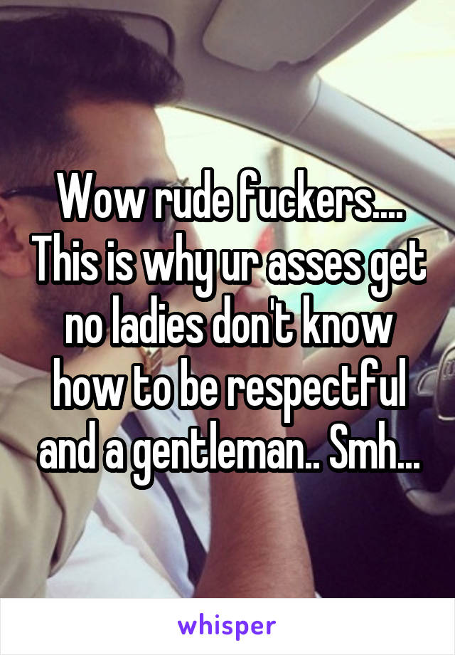 Wow rude fuckers.... This is why ur asses get no ladies don't know how to be respectful and a gentleman.. Smh...