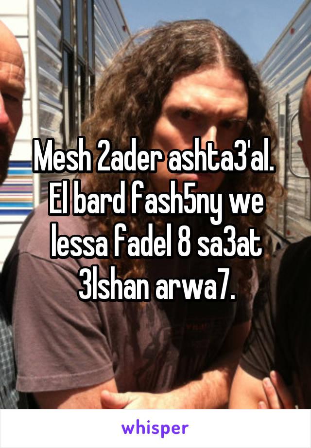 Mesh 2ader ashta3'al.  El bard fash5ny we lessa fadel 8 sa3at 3lshan arwa7.