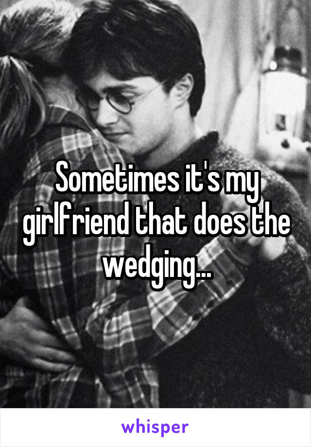 Sometimes it's my girlfriend that does the wedging...