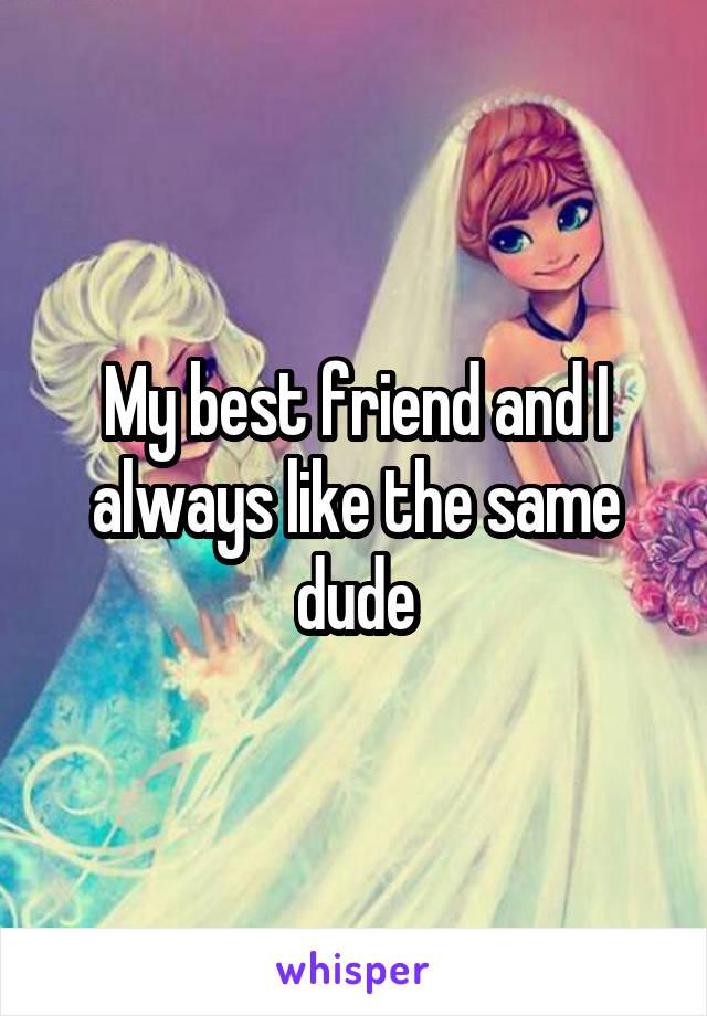 My best friend and I always like the same dude