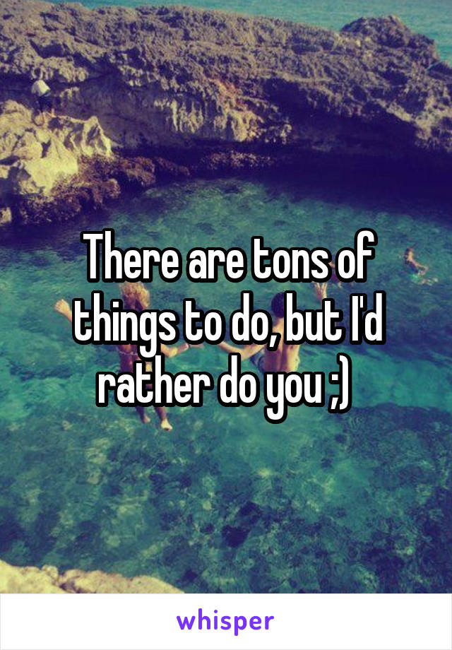 There are tons of things to do, but I'd rather do you ;)