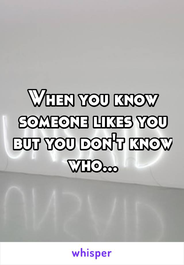 When you know someone likes you but you don't know who...