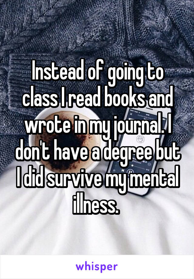 Instead of going to class I read books and wrote in my journal. I don't have a degree but I did survive my mental illness.