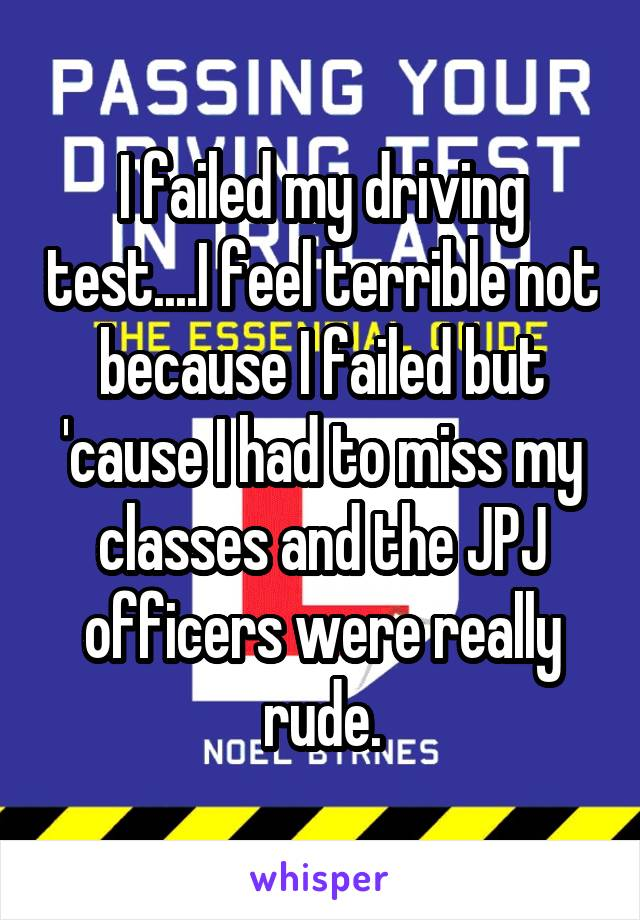 I failed my driving test....I feel terrible not because I failed but 'cause I had to miss my classes and the JPJ officers were really rude.