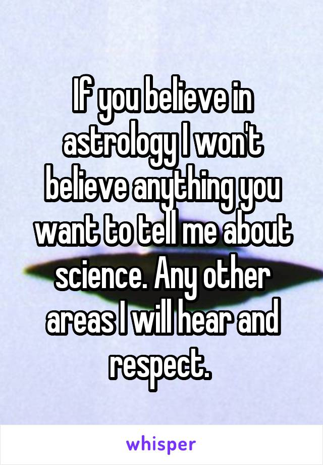 If you believe in astrology I won't believe anything you want to tell me about science. Any other areas I will hear and respect.