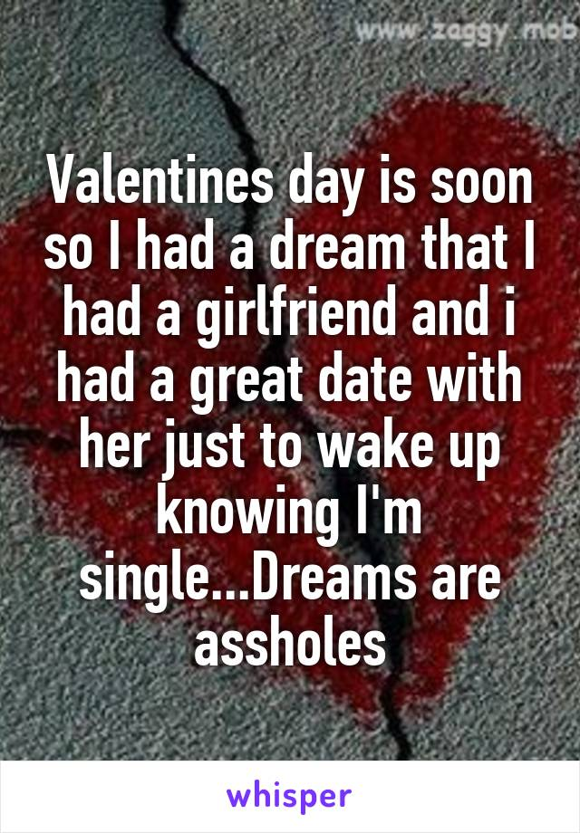 Valentines day is soon so I had a dream that I had a girlfriend and i had a great date with her just to wake up knowing I'm single...Dreams are assholes