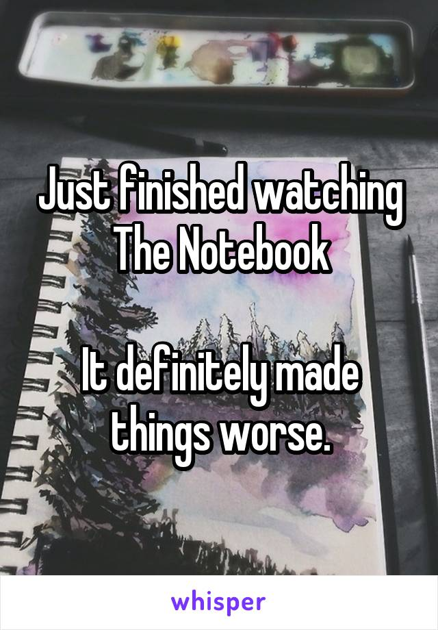 Just finished watching The Notebook  It definitely made things worse.